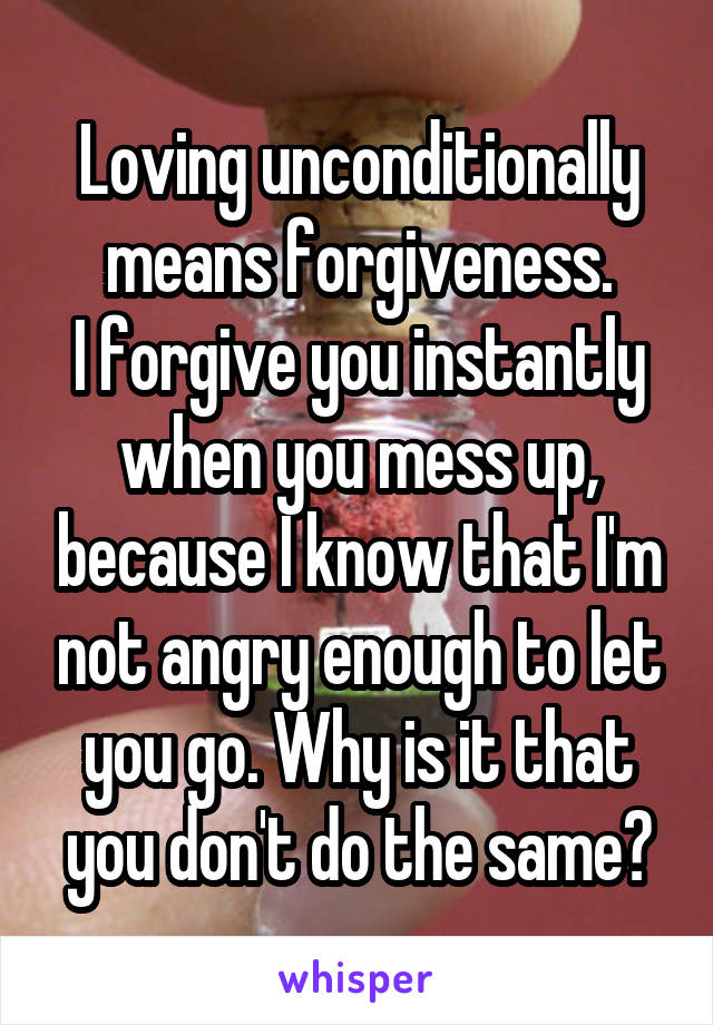 Loving unconditionally means forgiveness. I forgive you instantly when you mess up, because I know that I'm not angry enough to let you go. Why is it that you don't do the same?