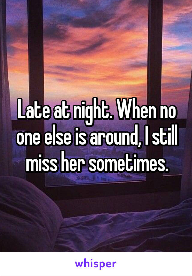 Late at night. When no one else is around, I still miss her sometimes.