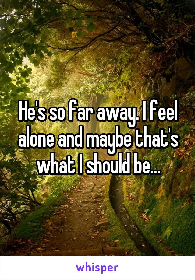 He's so far away. I feel alone and maybe that's what I should be...