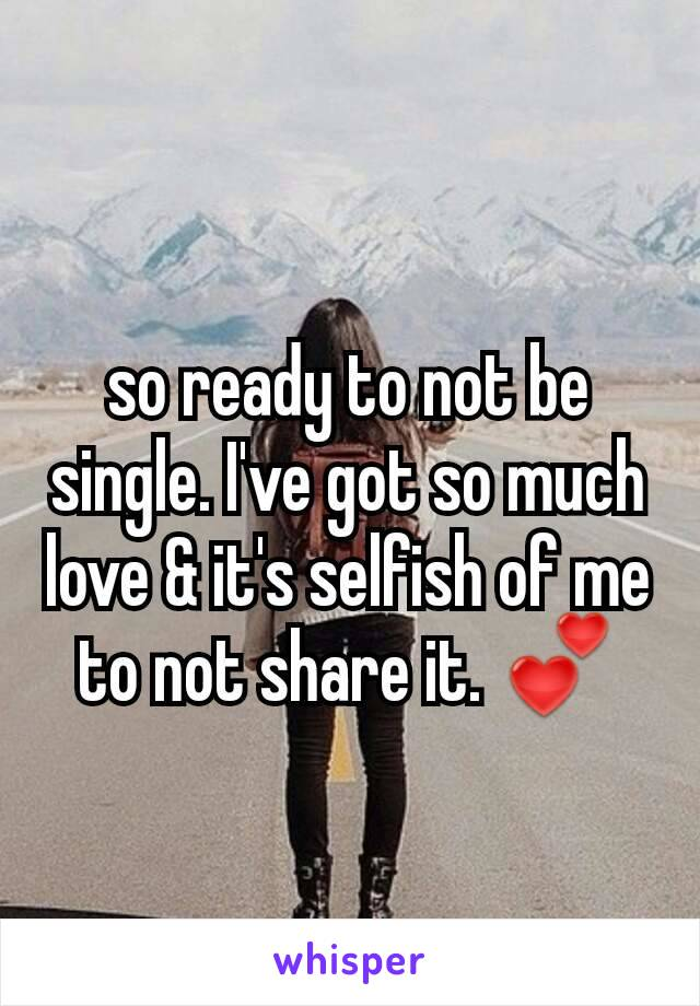 so ready to not be single. I've got so much love & it's selfish of me to not share it. 💕