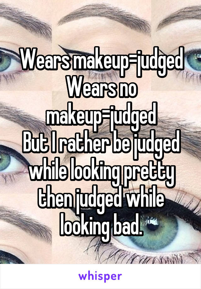 Wears makeup=judged Wears no makeup=judged But I rather be judged while looking pretty then judged while looking bad.