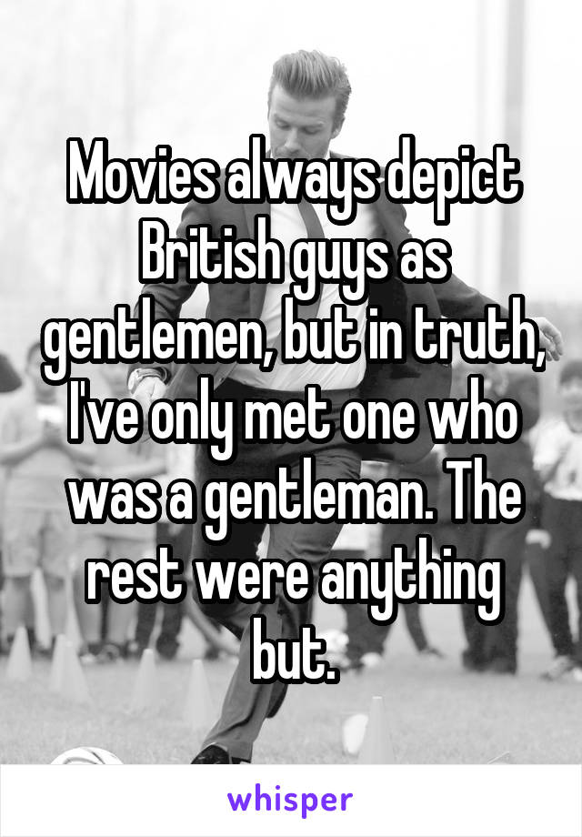Movies always depict British guys as gentlemen, but in truth, I've only met one who was a gentleman. The rest were anything but.