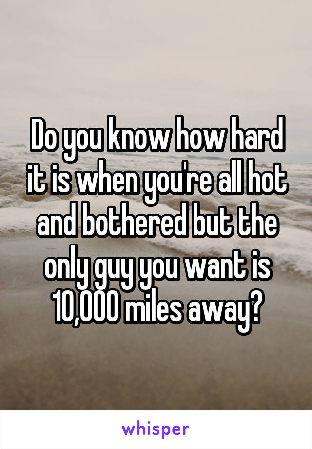 Do you know how hard it is when you're all hot and bothered but the only guy you want is 10,000 miles away?