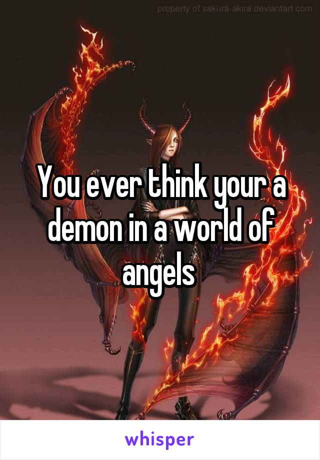 You ever think your a demon in a world of angels