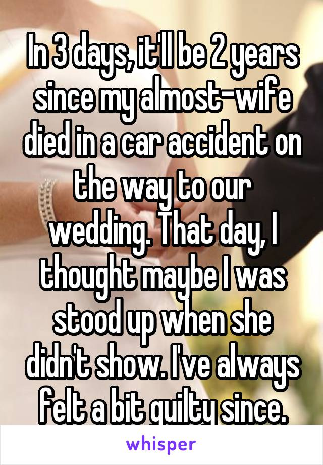 In 3 days, it'll be 2 years since my almost-wife died in a car accident on the way to our wedding. That day, I thought maybe I was stood up when she didn't show. I've always felt a bit guilty since.