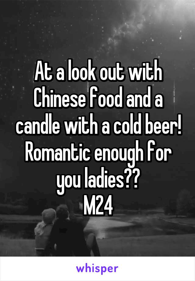 At a look out with Chinese food and a candle with a cold beer! Romantic enough for you ladies?? M24