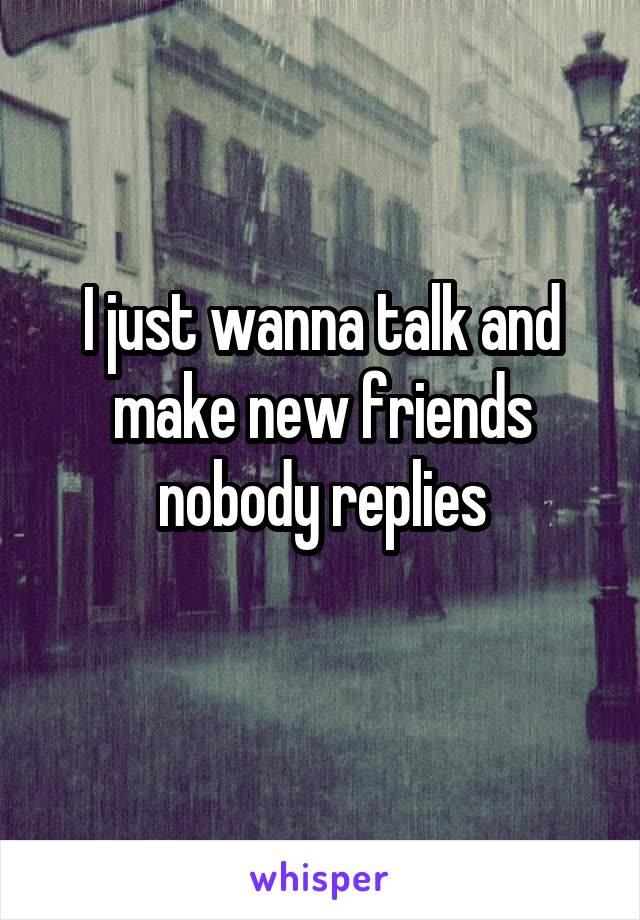 I just wanna talk and make new friends nobody replies
