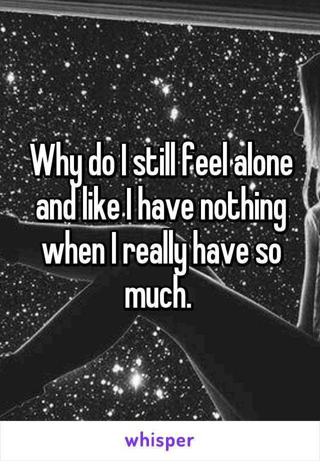 Why do I still feel alone and like I have nothing when I really have so much.