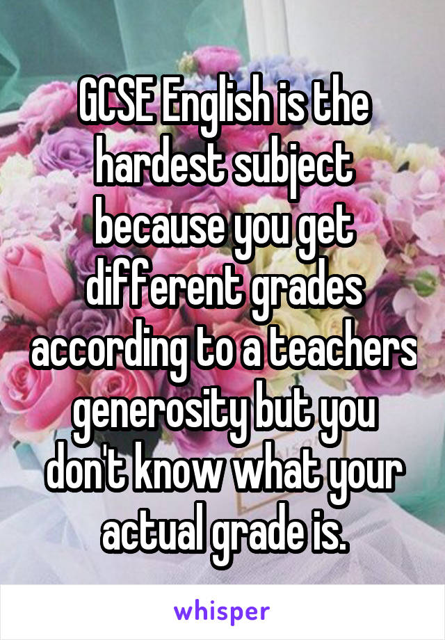 GCSE English is the hardest subject because you get different grades according to a teachers generosity but you don't know what your actual grade is.