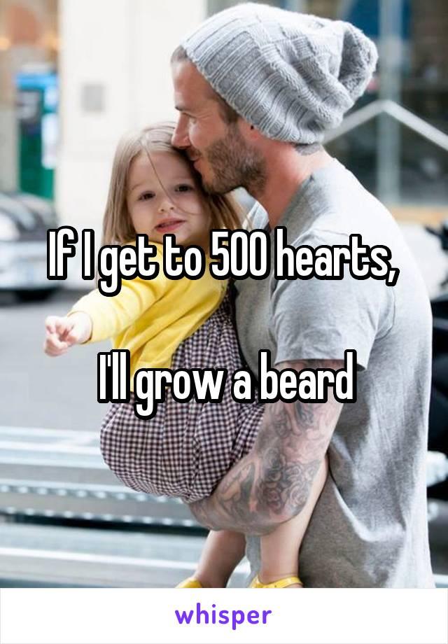 If I get to 500 hearts,   I'll grow a beard