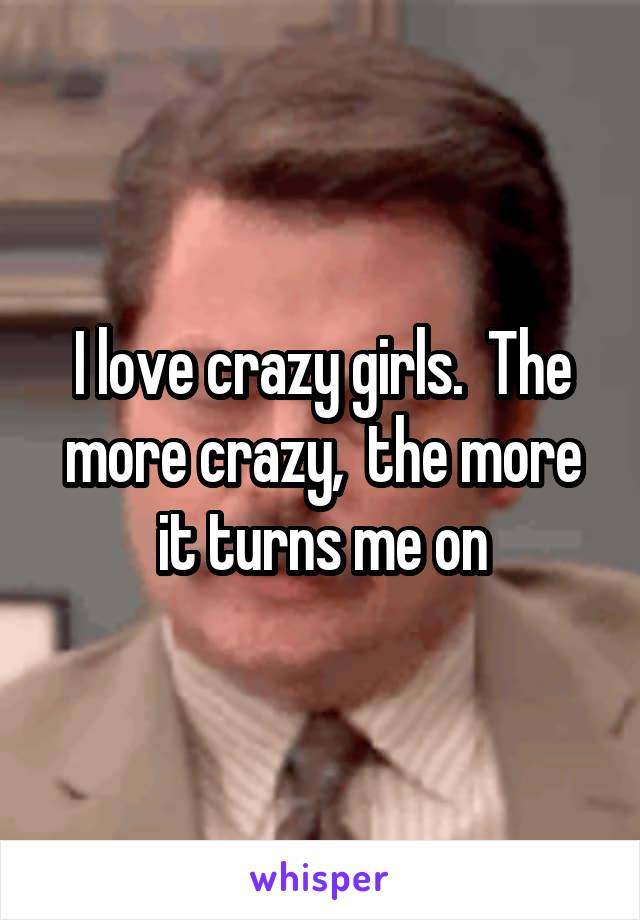 I love crazy girls.  The more crazy,  the more it turns me on