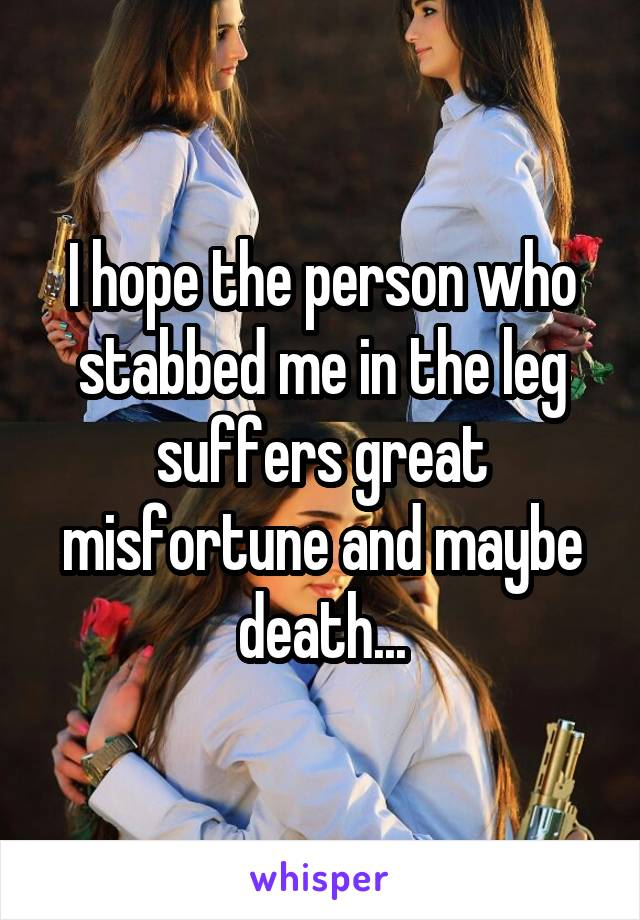 I hope the person who stabbed me in the leg suffers great misfortune and maybe death...