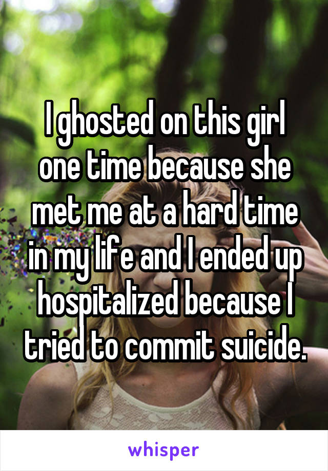 I ghosted on this girl one time because she met me at a hard time in my life and I ended up hospitalized because I tried to commit suicide.