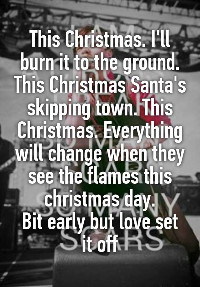 This Christmas I Ll Burn It To The Ground.This Christmas I Ll Burn It To The Ground This Christmas