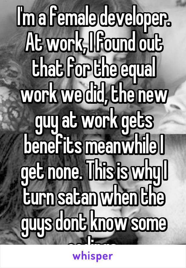 I'm a female developer. At work, I found out that for the equal work we did, the new guy at work gets benefits meanwhile I get none. This is why I turn satan when the guys dont know some codings.