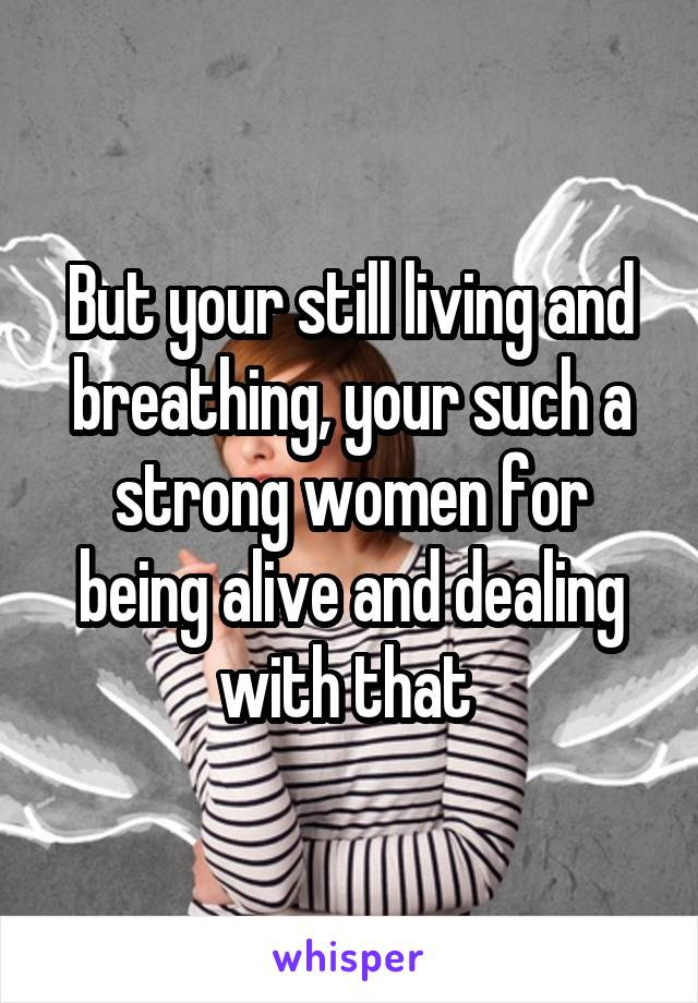 But your still living and breathing, your such a strong women for being alive and dealing with that