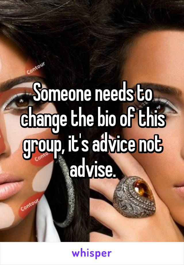 Someone needs to change the bio of this group, it's advice not advise.