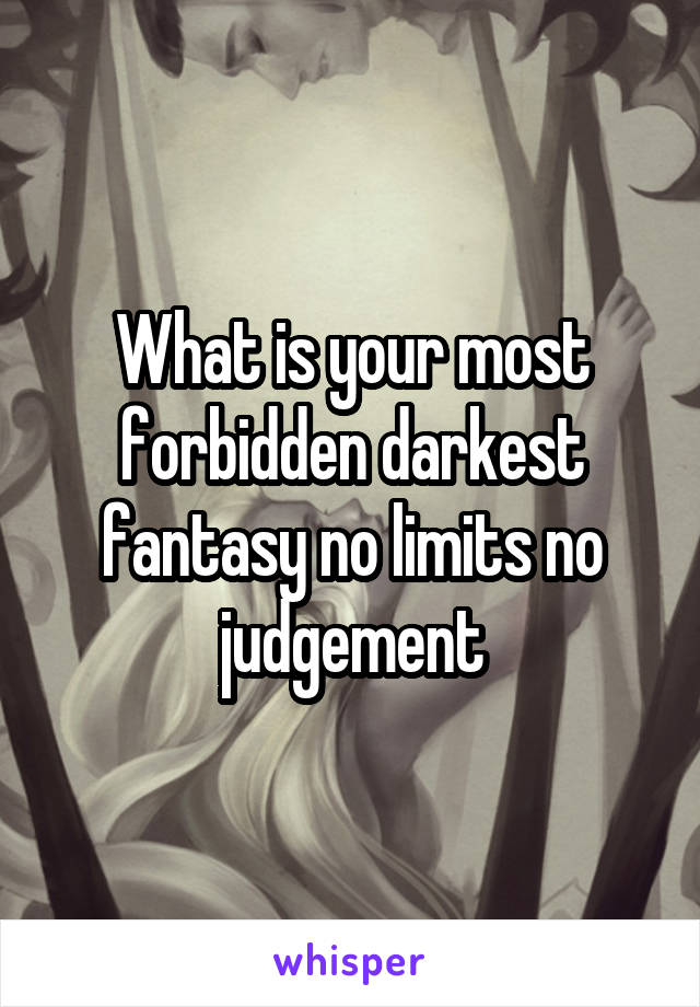 What is your most forbidden darkest fantasy no limits no judgement