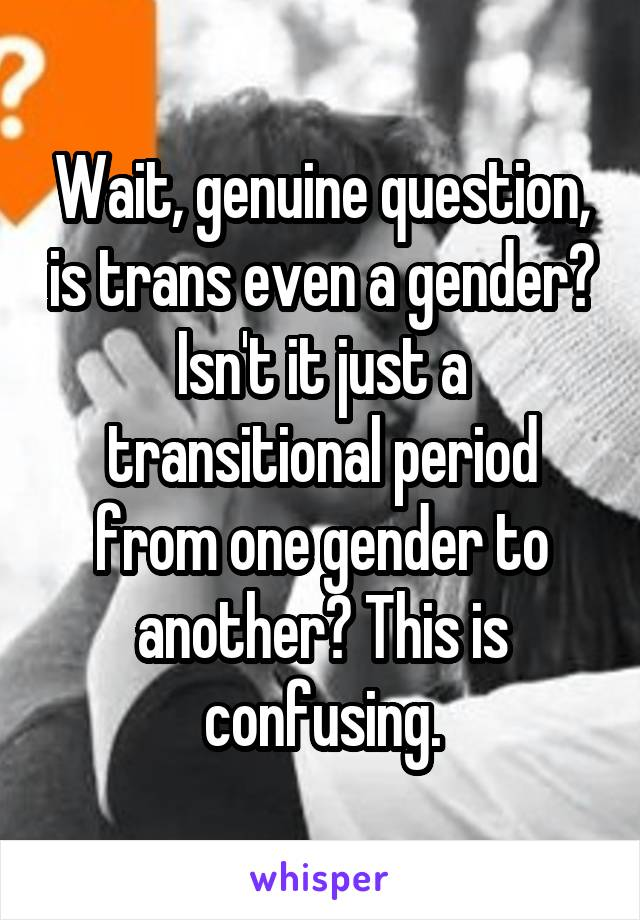 Wait, genuine question, is trans even a gender? Isn't it just a transitional period from one gender to another? This is confusing.