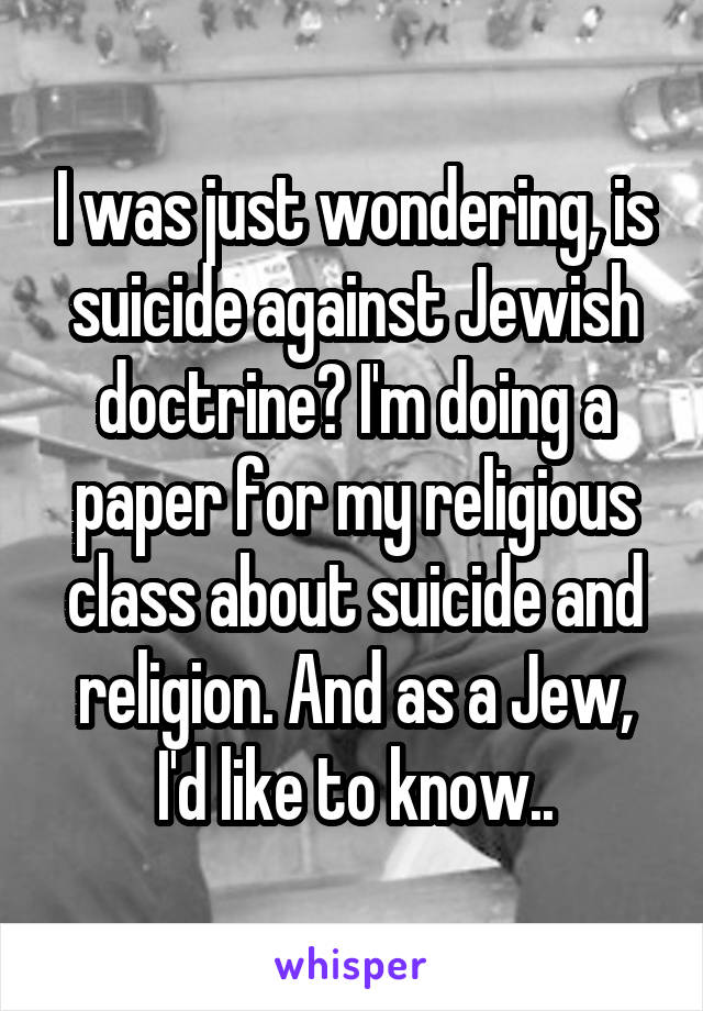 I was just wondering, is suicide against Jewish doctrine? I'm doing a paper for my religious class about suicide and religion. And as a Jew, I'd like to know..