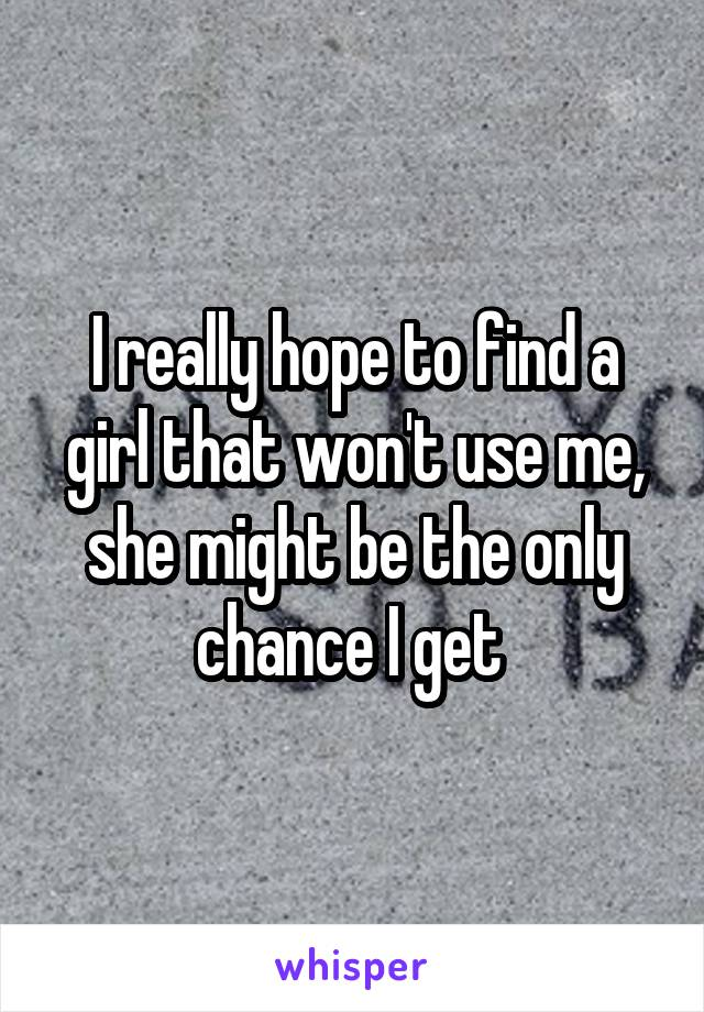 I really hope to find a girl that won't use me, she might be the only chance I get