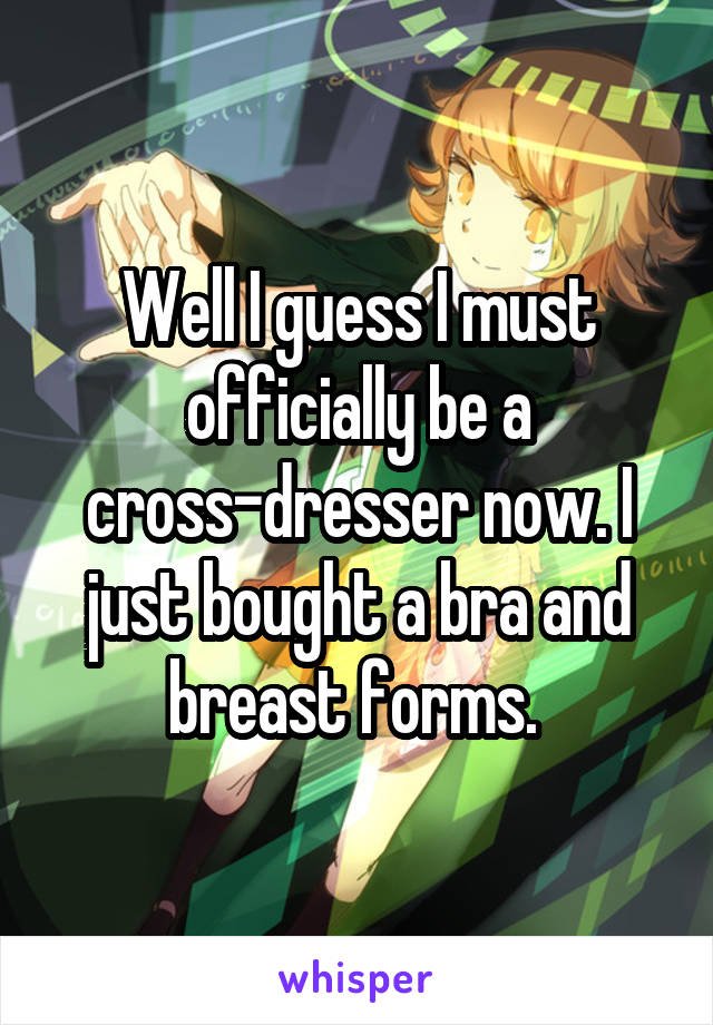 Well I guess I must officially be a cross-dresser now. I just bought a bra and breast forms.
