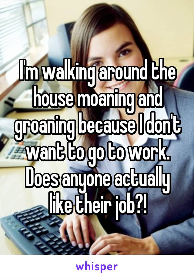 I'm walking around the house moaning and groaning because I don't want to go to work. Does anyone actually like their job?!