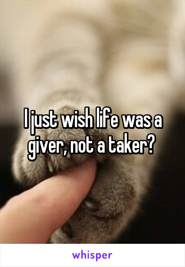 I just wish life was a giver, not a taker?