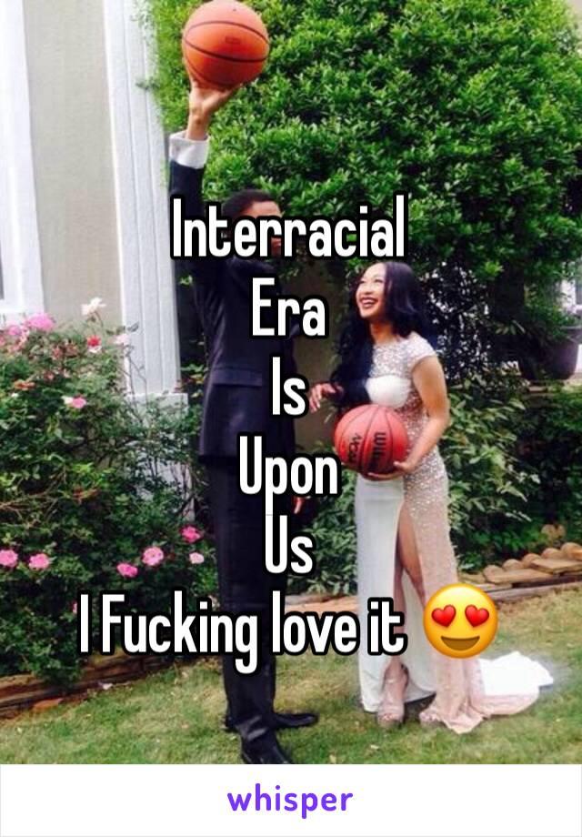 Interracial  Era  Is  Upon  Us  I Fucking love it 😍