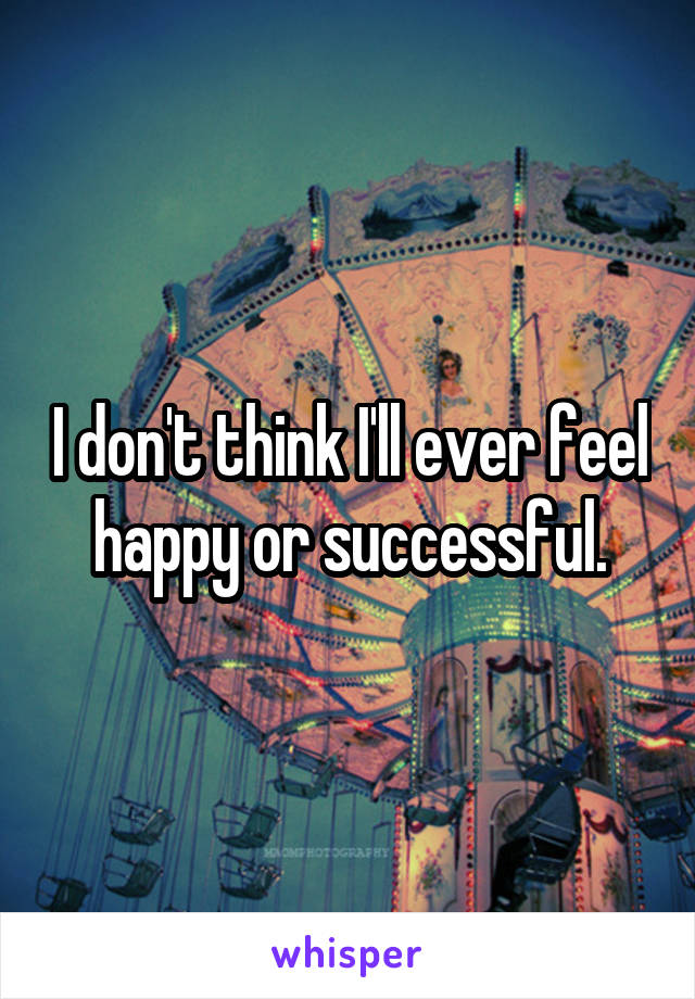 I don't think I'll ever feel happy or successful.