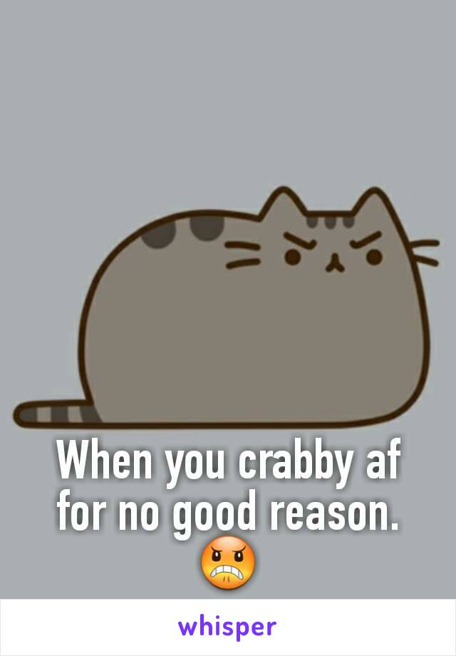 When you crabby af for no good reason. 😠