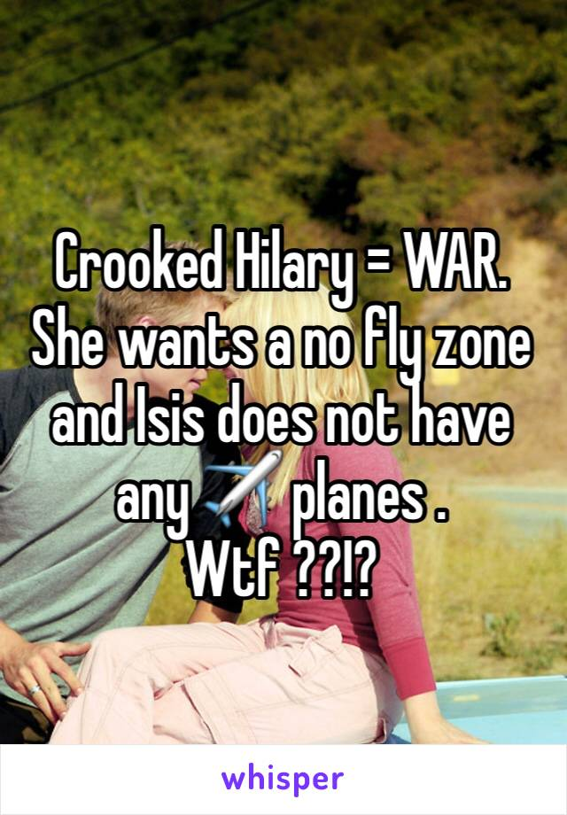 Crooked Hilary = WAR. She wants a no fly zone and Isis does not have any ✈️ planes . Wtf ??!?