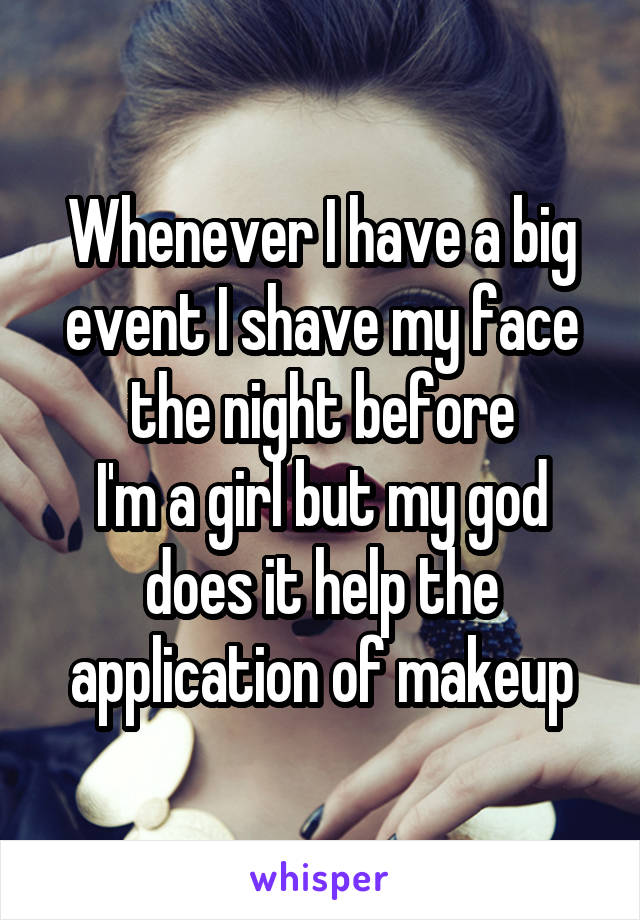 Whenever I have a big event I shave my face the night before I'm a girl but my god does it help the application of makeup