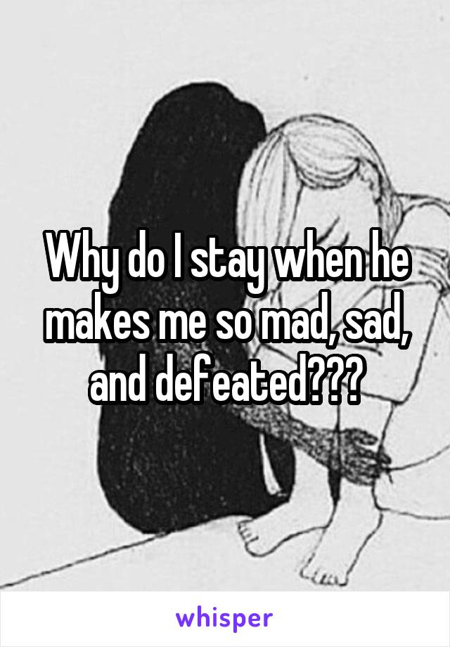 Why do I stay when he makes me so mad, sad, and defeated???