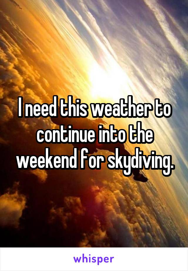 I need this weather to continue into the weekend for skydiving.