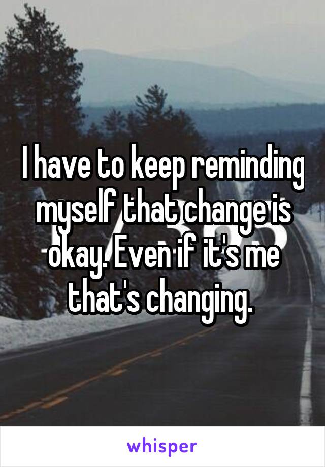 I have to keep reminding myself that change is okay. Even if it's me that's changing.