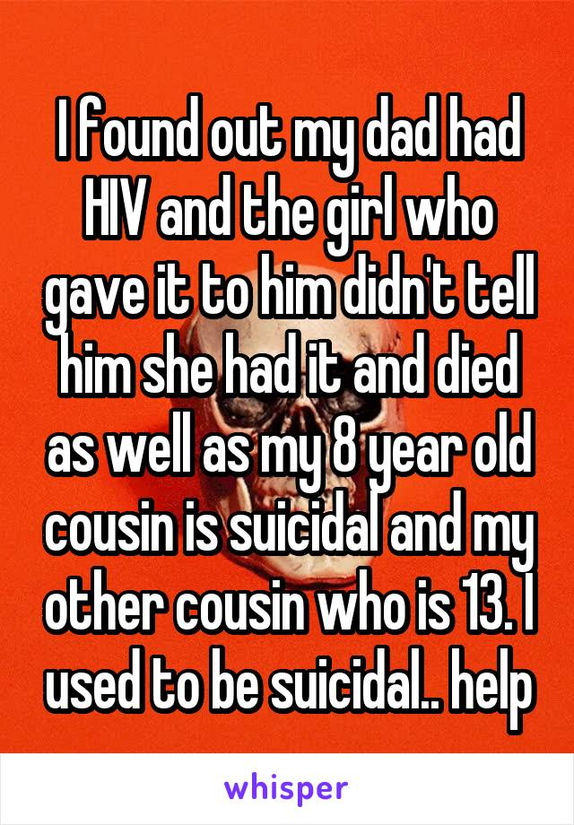 I found out my dad had HIV and the girl who gave it to him didn't tell him she had it and died as well as my 8 year old cousin is suicidal and my other cousin who is 13. I used to be suicidal.. help