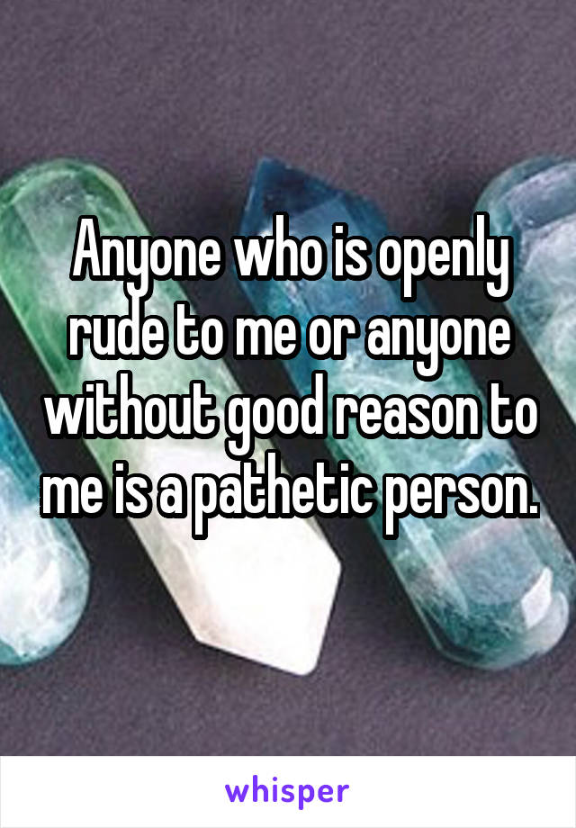 Anyone who is openly rude to me or anyone without good reason to me is a pathetic person.