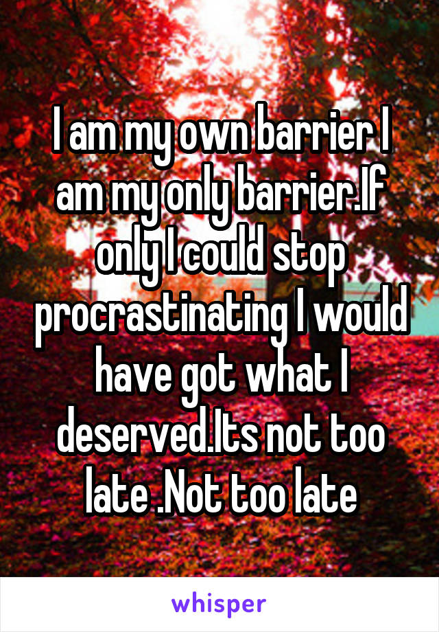 I am my own barrier I am my only barrier.If only I could stop procrastinating I would have got what I deserved.Its not too late .Not too late
