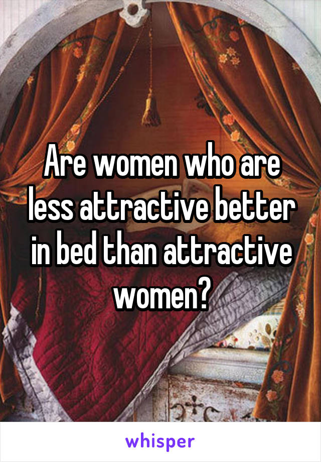 Are women who are less attractive better in bed than attractive women?