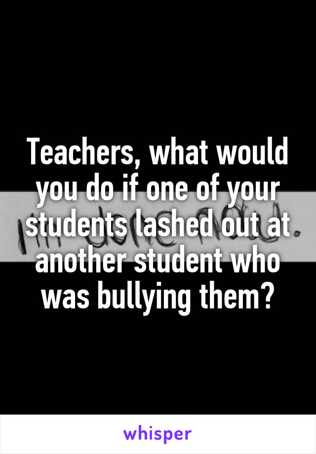 Teachers, what would you do if one of your students lashed out at another student who was bullying them?