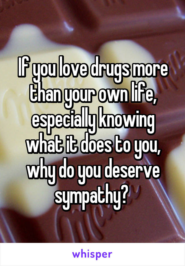 If you love drugs more than your own life, especially knowing what it does to you, why do you deserve sympathy?