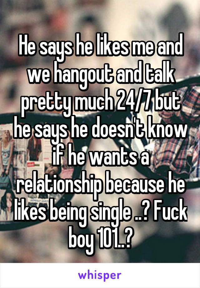 He says he likes me and we hangout and talk pretty much 24/7 but he says he doesn't know if he wants a relationship because he likes being single ..? Fuck boy 101..?