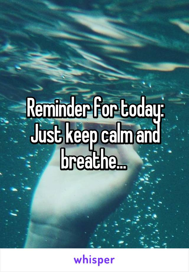 Reminder for today: Just keep calm and breathe...