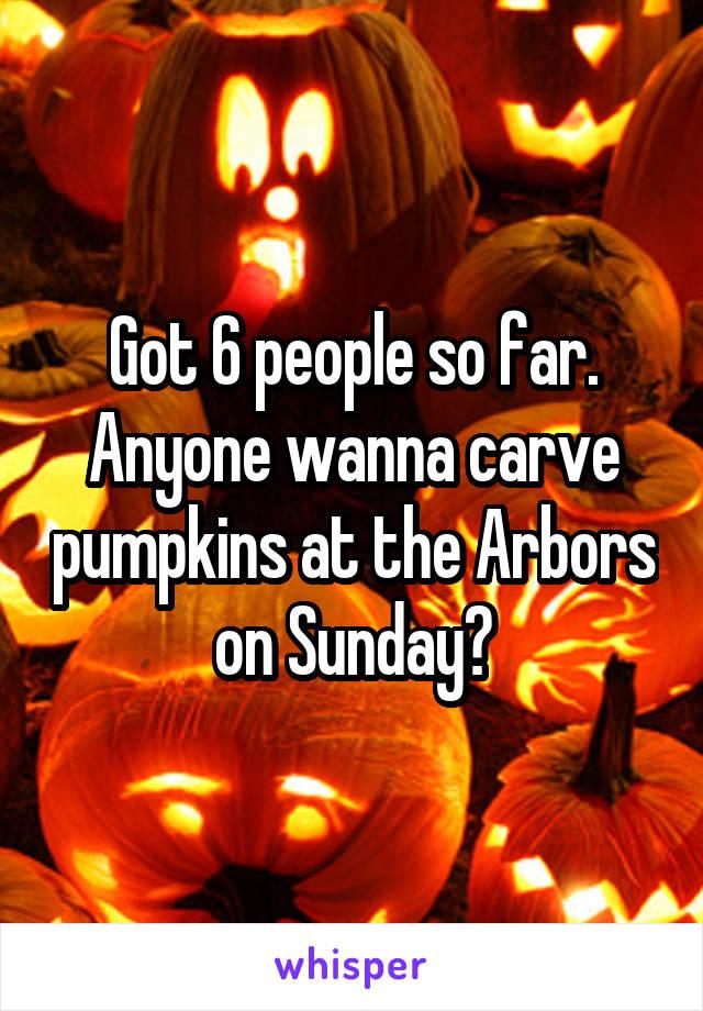 Got 6 people so far. Anyone wanna carve pumpkins at the Arbors on Sunday?