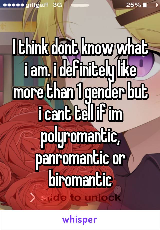 I think dont know what i am. i definitely like more than 1 gender but i cant tell if im polyromantic, panromantic or biromantic