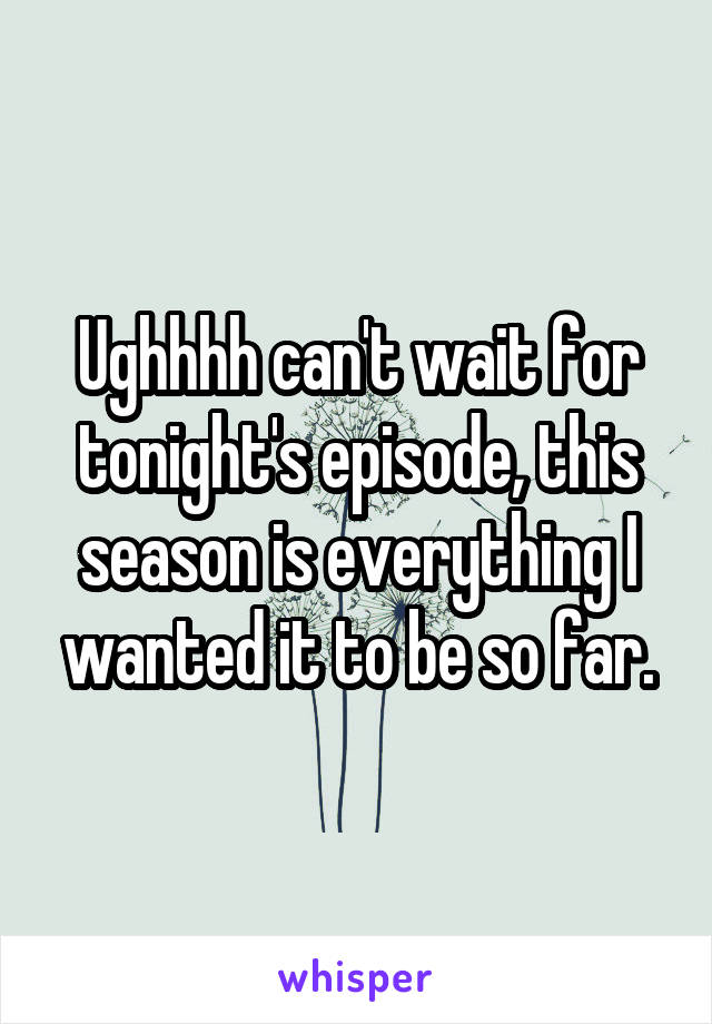 Ughhhh can't wait for tonight's episode, this season is everything I wanted it to be so far.