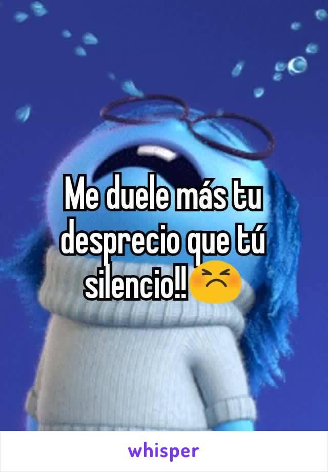 Me duele más tu desprecio que tú silencio!!😣