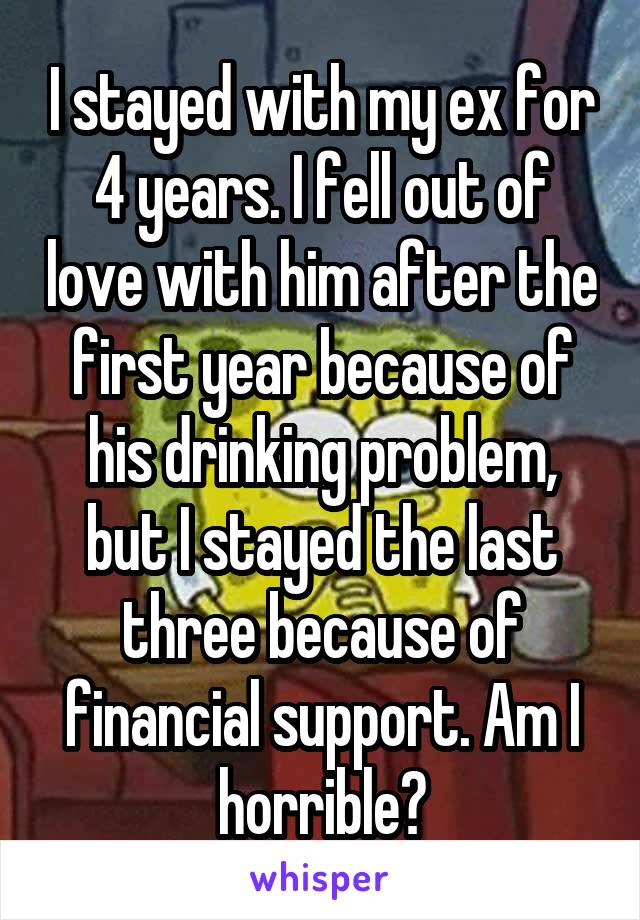 I stayed with my ex for 4 years. I fell out of love with him after the first year because of his drinking problem, but I stayed the last three because of financial support. Am I horrible?