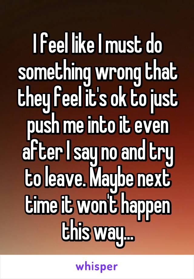 I feel like I must do something wrong that they feel it's ok to just push me into it even after I say no and try to leave. Maybe next time it won't happen this way...